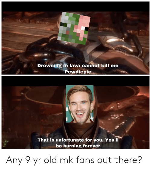 Forever, Old, and Lava: Drowning in lava cannot kill me  Pewdiepie  That is unfortunate for you. You'll  be burning forever Any 9 yr old mk fans out there?