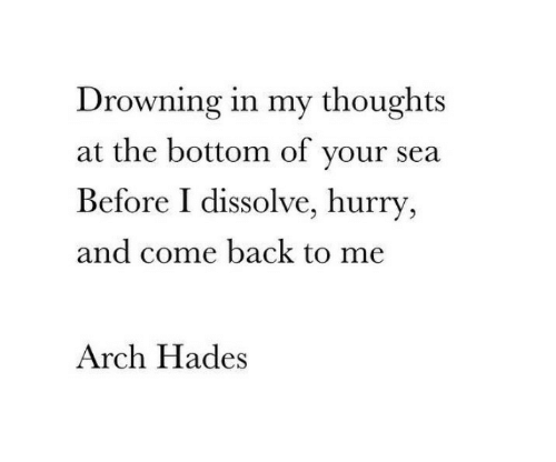 hurry: Drowning in my thoughts  at the bottom of your sea  Before I dissolve, hurry  and come back to me  Arch Hades