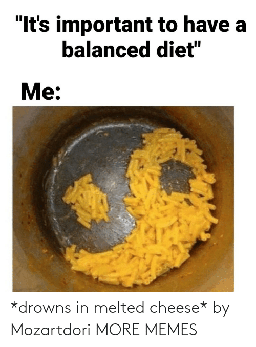 cheese: *drowns in melted cheese* by Mozartdori MORE MEMES