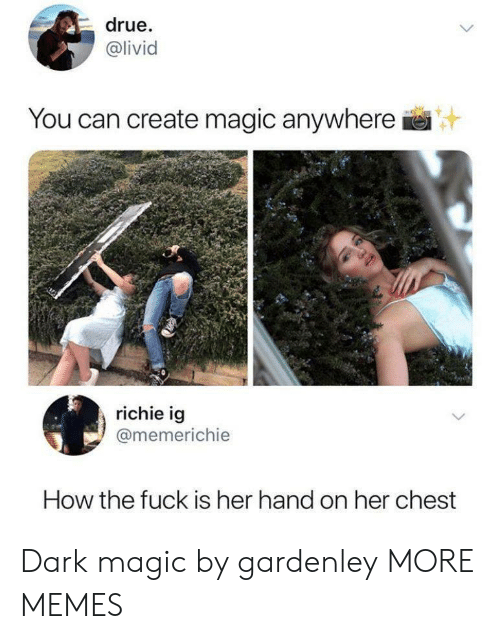 How The Fuck: drue.  @livid  IVI  You can create magic anywhere  richie ig  @memerichie  How the fuck is her hand on her chest Dark magic by gardenley MORE MEMES