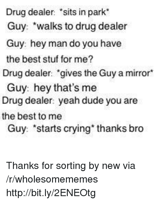 "Crying, Drug Dealer, and Dude: Drug dealer 'sits in park  Guy: walks to drug dealer  Guy: hey man do you have  the best stuf for me?  Drug dealer: ""gives the Guy a mirror*  Guy: hey that's me  Drug dealer: yeah dude you are  the best to me  Guy: 'starts crying"" thanks bro Thanks for sorting by new via /r/wholesomememes http://bit.ly/2ENEOtg"