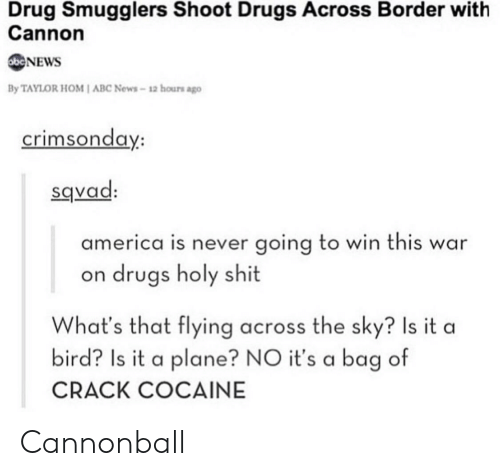 crack cocaine: Drug Smugglers Shoot Drugs Across Border with  Cannon  NEWS  By TAYLOR HOM I ABC News-12 hours ago  crimsonda  y:  sqvad  america is never going to win this war  on drugs holy shit  What's that flying across the sky? Is it a  bird? Is it a plane? NO it's a bag of  CRACK COCAINE Cannonball