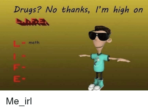 Drugs, Irl, and Me IRL: Drugs? No thanks, I'm high on  meth Me_irl