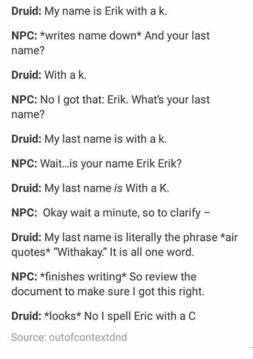 """Memes, Okay, and Quotes: Druid: My name is Erik with a k.  NPC: *writes name down* And your last  name?  Druid: With a k.  NPC: No I got that: Erik. What's your last  name?  Druid: My last name is with a k  NPC: Wait...is your name Erik Erik?  Druid: My last name is With a K.  NPC: Okay wait a minute, so to clarify  Druid: My last name is literally the phrase *air  quotes* """"Withakay."""" It is all one word.  NPC: *finishes writing* So review the  document to make sure I got this right.  Druid: *looks* No I spell Eric with a C  Source: outofcontextdnd"""