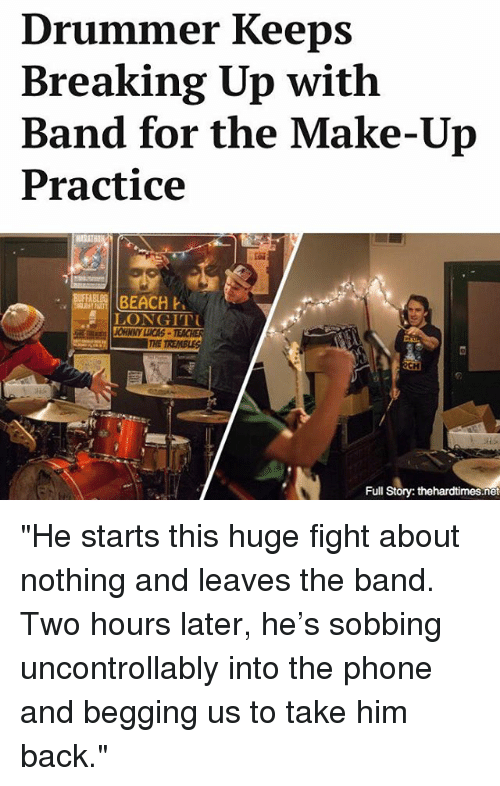 """Drummers: Drummer Keeps  Breaking Up with  Band for the Make-Up  Practice  BEACH  LONGITTU  Full  Story: thehardtimes.net """"He starts this huge fight about nothing and leaves the band. Two hours later, he's sobbing uncontrollably into the phone and begging us to take him back."""""""