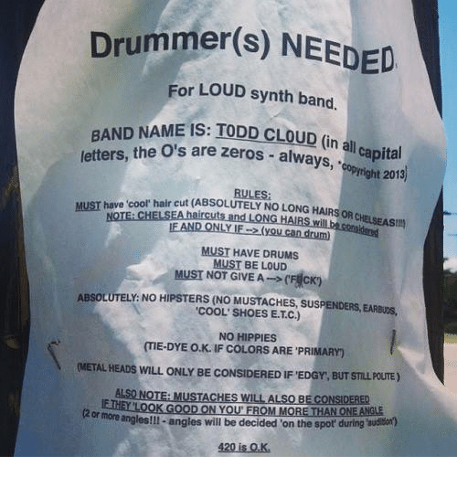 """Drummers: Drummer(s) NEEDED  For LOUD synth band.  BAND NAME IS: IODD cLouD  n all capital  letters,  the O's are zeros always,  opyright 2013)  hair cut RULES:  (ABSOLUTELY NO LONG HAIRS OR  NOTE CHELSE  MUST HAVE DRUMS  MUST BE LOUD  MUST NOT GIVEA (F  cKn  ABSOLUTELY: NO HIPSTERS (NO MUSTACHES, SUSPENDERS, EARevos.  """"COOL SHOES ETC)  NO HIPPIES  (IE-DYE o.K. IF COLORS ARE PRIMARY  (METALHEADs wILL ONLY BE coNSIDEREDIF EDGY, BUT STLLPouTE)  ALSONOTE: MusTACHES WILL ALso BECONSIDERED  ANLOOK ON YOU FROM THAN ONE ANGLE  kormoreiangles!ll-angles will be decided on the spot' during  420 is OK."""