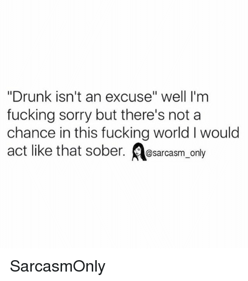 "Drunk, Fucking, and Funny: ""Drunk isn't an excuse"" well I'm  fucking sorry but there's not a  chance in this fucking world I would  act like that sober. @sarcasm only SarcasmOnly"