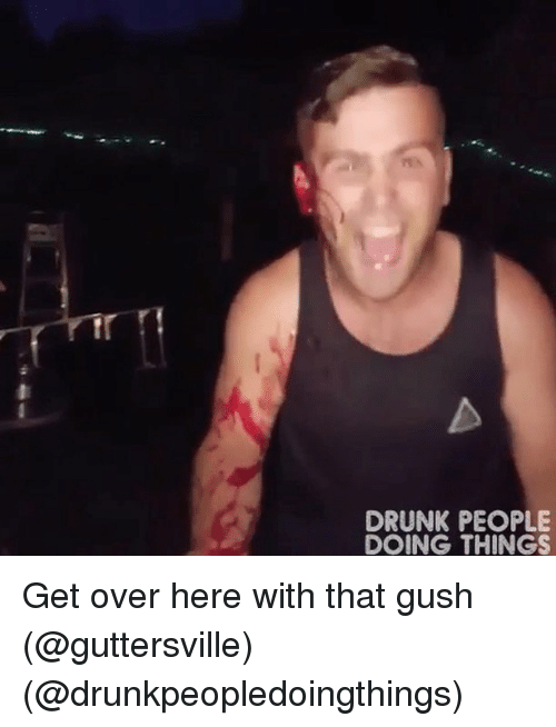 Drunk, Memes, and 🤖: DRUNK PEOPLE  DOING THINGS Get over here with that gush (@guttersville) (@drunkpeopledoingthings)