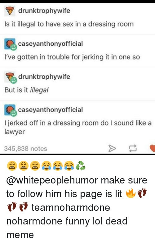 casey anthony: drunk trophy wife  Is it illegal to have sex in a dressing room  casey anthonyofficial  I've gotten in trouble for jerking it in one so  drunktrophywife  But is it illegal  casey anthony official  I d off in a dressing room do l sound like a  lawyer  345,838 notes 😩😩😩😂😂😂♻️ @whitepeoplehumor make sure to follow him his page is lit 🔥👣👣👣 teamnoharmdone noharmdone funny lol dead meme