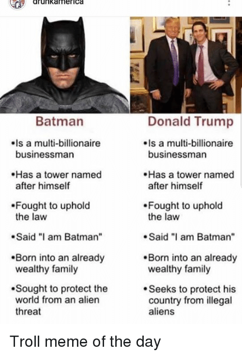 """troll meme: drunkamerica  Donald Trump  Is a multi-billionaire  Batman  Is a multi-billionaire  businessman  businessman  Has a tower named  after himself  Has a tower named  after himself  Fought to uphold  the law  Fought to uphold  the law  .Said """"I am Batman  Said am Batman""""  Born into an already  wealthy family  Born into an already  wealthy family  Sought to protect the  world from an alien  threat  Seeks to protect his  country from illegal  aliens Troll meme of the day"""