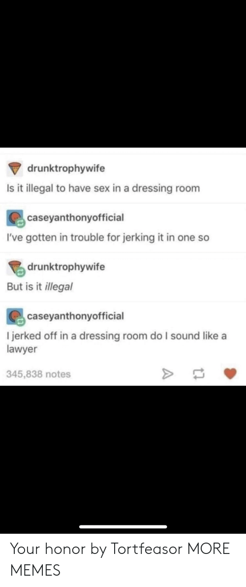 Liked A: drunktrophywife  Is it illegal to have sex in a dressing room  caseyanthonyofficial  I've gotten in trouble for jerking it in one so  drunktrophywife  But is it llegal  caseyanthonyofficial  l jerked off in a dressing room do I sound like a  lawyer  345,838 notes Your honor by Tortfeasor MORE MEMES