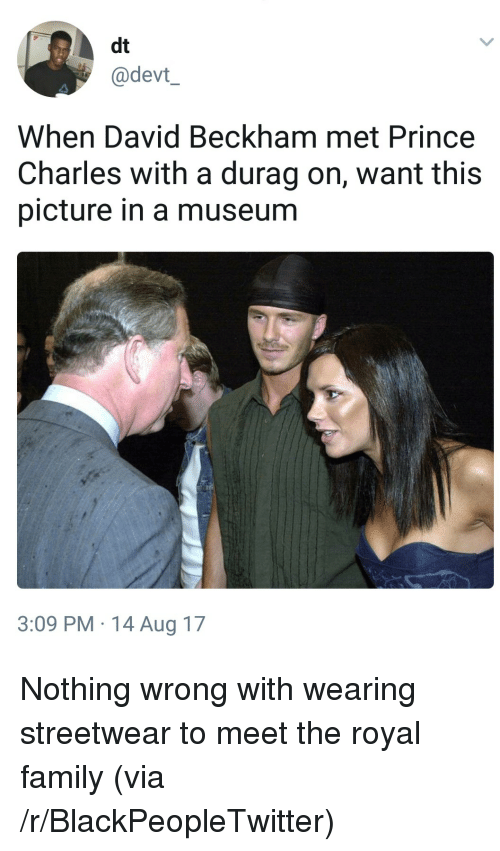 Durag: dt  @devt  When David Beckham met Prince  Charles with a durag on, want this  picture in a museum  3:09 PM.14 Aug 17 <p>Nothing wrong with wearing streetwear to meet the royal family (via /r/BlackPeopleTwitter)</p>