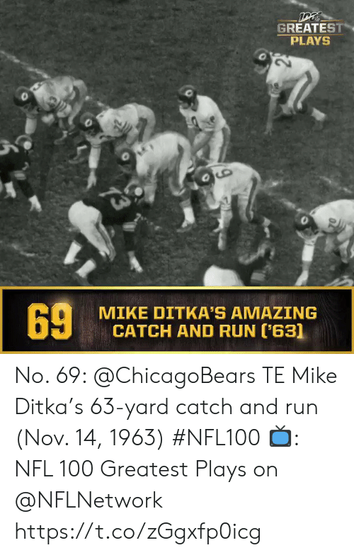 Memes, Mike Ditka, and Nfl: DT  GREATEST  PLAYS  73  MIKE DITKA'S AMAZING  CATCH AND RUN (63]  69 No. 69: @ChicagoBears TE Mike Ditka's 63-yard catch and run (Nov. 14, 1963) #NFL100  ?: NFL 100 Greatest Plays on @NFLNetwork https://t.co/zGgxfp0icg