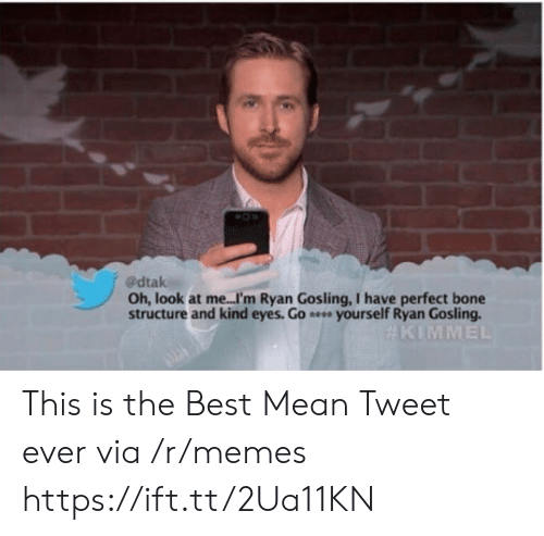 Gosling: @dtak  Oh, look at me...I'm Ryan Gosling, I have perfect bone  structure and kind eyes. Go e yourself Ryan Gosling.  This is the Best Mean Tweet ever via /r/memes https://ift.tt/2Ua11KN