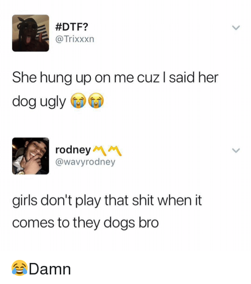Dogs, Dtf, and Girls:  #DTF?  @Trixxxn  She hung up on me cuz l said her  dog ugly  rodney  @wavyrodney  girls don't play that shit when it  comes to they dogs bro 😂Damn