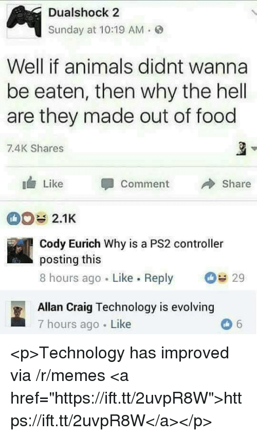 """Animals, Food, and Memes: Dualshock 2  Sunday at 10:19 AM.  Well if animals didnt wanna  be eaten, then why the hell  are they made out of food  7.4K Shares  Like Comment  Share  2.1K  Cody Eurich Why is a PS2 controller  posting this  8 hours ago Like. Reply  29  Allan Craig Technology is evolving  7 hours ago Like <p>Technology has improved via /r/memes <a href=""""https://ift.tt/2uvpR8W"""">https://ift.tt/2uvpR8W</a></p>"""