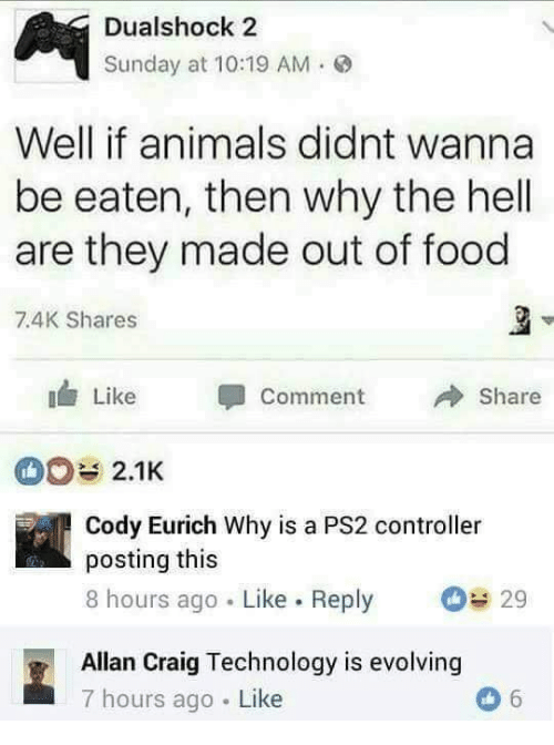 Animals, Food, and Craig: Dualshock 2  Sunday at 10:19 AM.  Well if animals didnt wanna  be eaten, then why the hell  are they made out of food  7.4K Shares  Like Comment  Share  2.1K  Cody Eurich Why is a PS2 controller  posting this  8 hours ago Like. Reply 29  Allan Craig Technology is evolving  7 hours ago Like