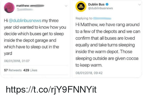 dublin: Dublin Bus  @dublinbusnews  matthew  Hi @dublinbusnews my three  year old wanted to know how you  decide which buses get to sleep  inside the depot garage and  which have to sleep out in the  yard  06/01/2018, 01:07  Replying to  Hi Matthew, we have rang around  to a few of the depots and we can  confirm that all buses are loved  equally and take turns sleeping  inside the warm depot. Those  sleeping outside are given cocoa  to keep warm.  08/01/2018, 09:42  57 Retweets 429 Likes https://t.co/rjY9FNNYit