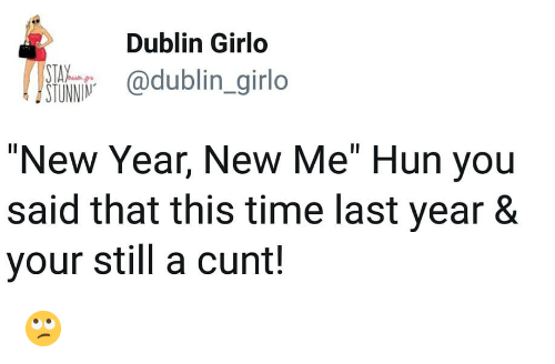 "dublin: Dublin Girlo  @dublin _girlo  TAV  STUNNIN  ""New Year, New Me"" Hun you  said that this time last year 8  your still a cunt! 🙄"