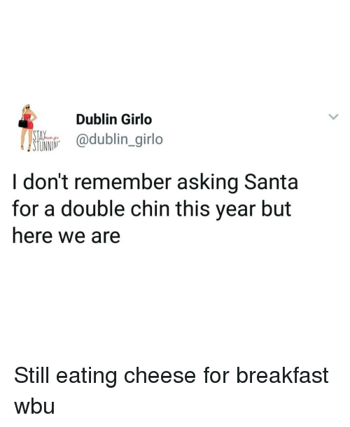 dublin: Dublin Girlo  SI@dublin_girlo  I don't remember asking Santa  for a double chin this year but  here we are Still eating cheese for breakfast wbu