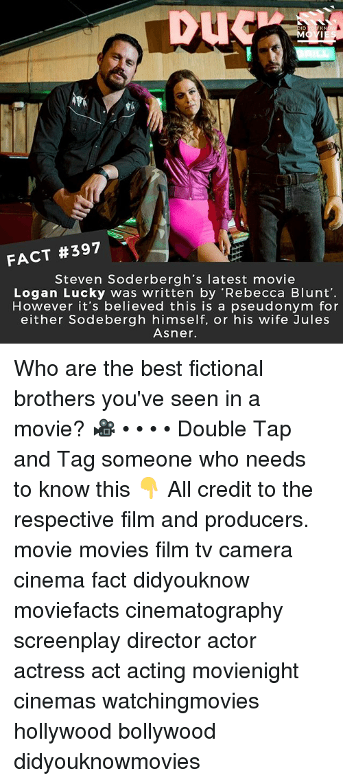 Blunted: DUC  ID  KN  FACT #397  Steven Soderbergh's latest movie  Logan Lucky was written by 'Rebecca Blunt'  However it's believed this is a pseudonym for  either Sodebergh himself, or his wife Jules  Asner. Who are the best fictional brothers you've seen in a movie? 🎥 • • • • Double Tap and Tag someone who needs to know this 👇 All credit to the respective film and producers. movie movies film tv camera cinema fact didyouknow moviefacts cinematography screenplay director actor actress act acting movienight cinemas watchingmovies hollywood bollywood didyouknowmovies