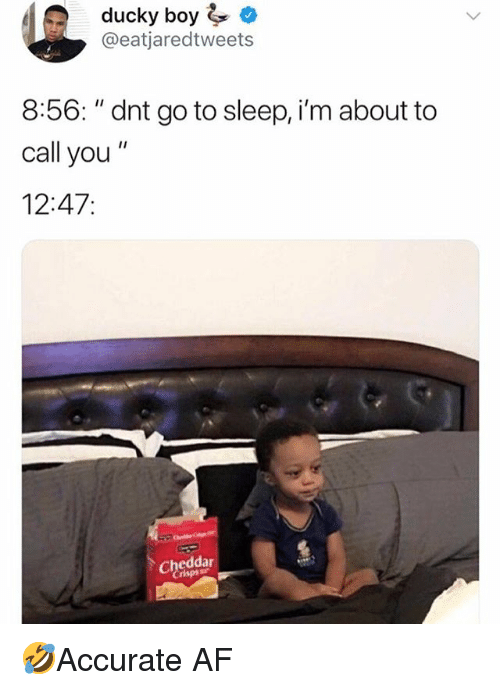 """Af, Go to Sleep, and Memes: ducky boy  @eatjaredtweets  8:56: """"dnt go to sleep, i'm about to  call you""""  12:47:  Cheddar  risps 🤣Accurate AF"""