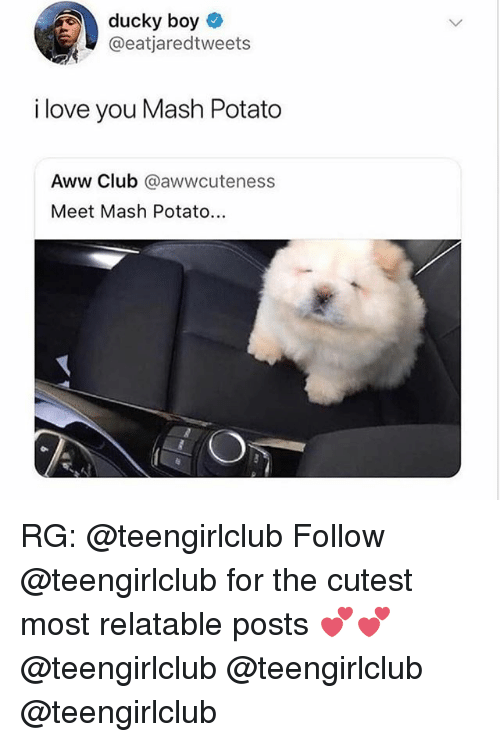 Aww, Club, and Love: ducky boy  @eatjaredtweets  i love you Mash Potato  Aww Club @awwcuteness  Meet Mash Potato RG: @teengirlclub Follow @teengirlclub for the cutest most relatable posts 💕💕 @teengirlclub @teengirlclub @teengirlclub
