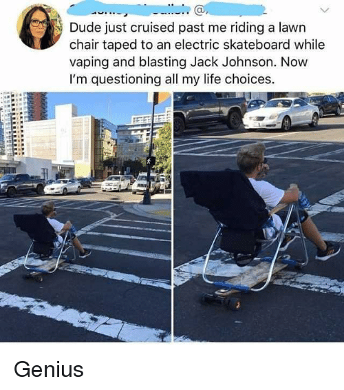 Dude, Life, and Memes: Dude just cruised past me riding a lawn  chair taped to an electric skateboard while  vaping and blasting Jack Johnson. Now  I'm questioning all my life choices. Genius