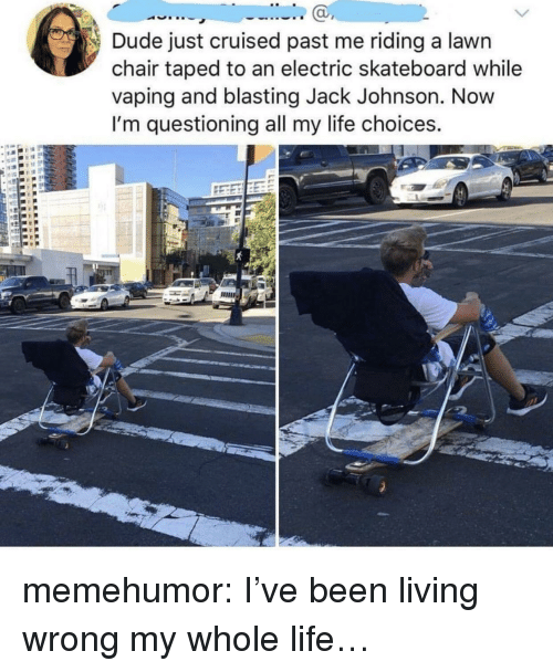Dude, Life, and Skateboarding: Dude just cruised past me riding a lawn  chair taped to an electric skateboard while  vaping and blasting Jack Johnson. Novw  I'm questioning all my life choices.  ас memehumor:  I've been living wrong my whole life…