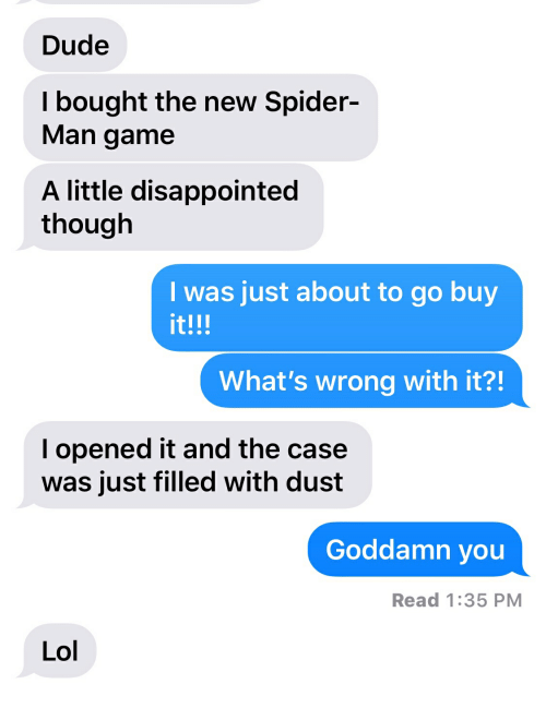 Disappointed, Dude, and Lol: Dude  l bought the new Spider-  Man game  A little disappointed  though  I was just about to go buy  it!!!  What's wrong with it?!  l opened it and the case  was just filled with dust  Goddamn you  Read 1:35 PM  Lol