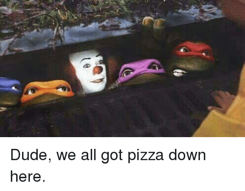 Dude, Funny, and Pizza: Dude, we all got pizza down here.
