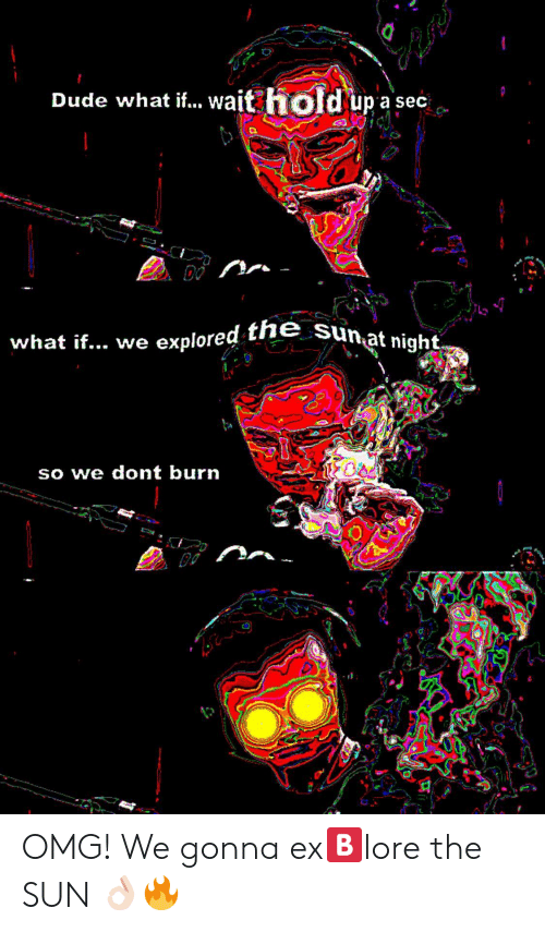 Dude What: Dude what f. wait hold upase  what if.. we explored the sunat  at night  so we dont burn OMG! We gonna ex🅱️lore the SUN 👌🏻🔥