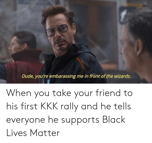 Lives Matter: Dude, you're embarassing me in front of the wizards. When you take your friend to his first KKK rally and he tells everyone he supports Black Lives Matter