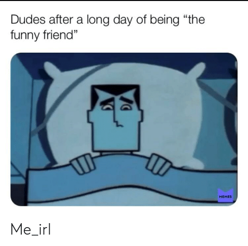 """Funny, Memes, and Irl: Dudes after a long day of being """"the  funny friend  MEMES Me_irl"""