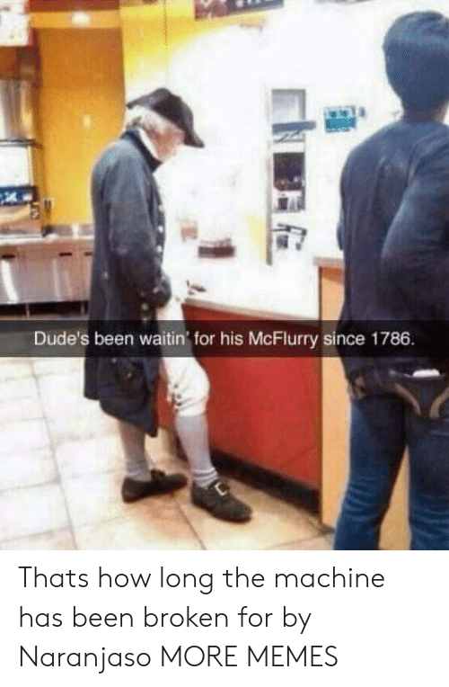 Dank, Memes, and Target: Dude's been waitin for his McFlurry since 1786 Thats how long the machine has been broken for by Naranjaso MORE MEMES