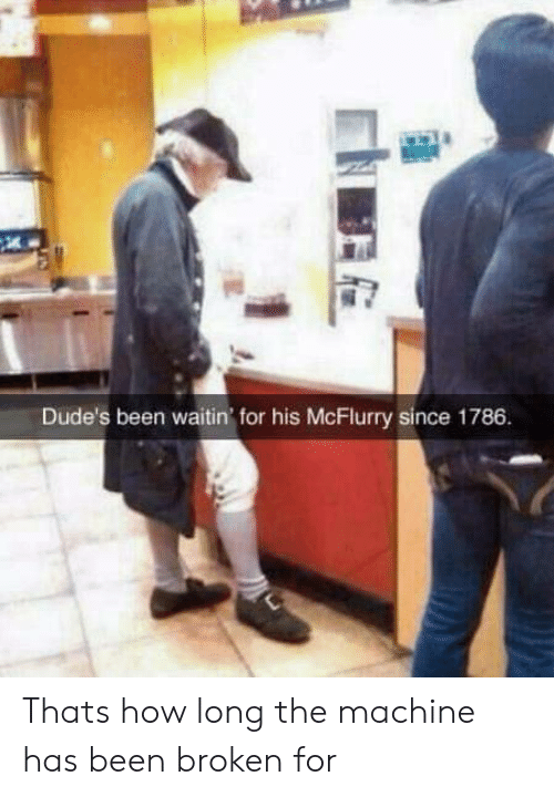 Been, How, and For: Dude's been waitin for his McFlurry since 1786 Thats how long the machine has been broken for