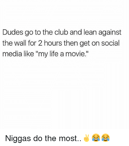"Club, Lean, and Life: Dudes go to the club and lean against  the wall for 2 hours then get on social  media like ""my life a movie."" Niggas do the most..✌😂😂"