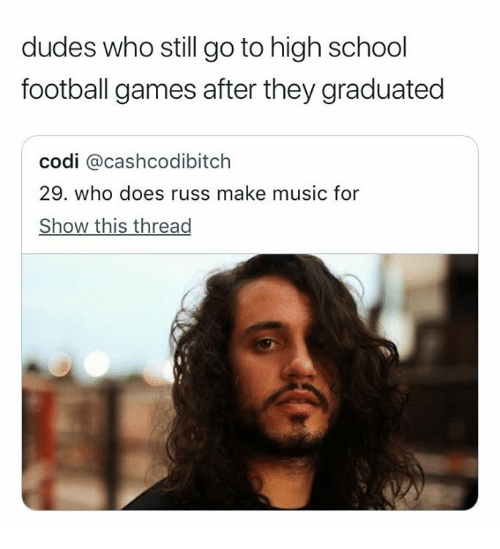 Football, Music, and School: dudes who still go to high school  football games after they graduated  codi @cashcodibitch  29. who does russ make music for  Show this thread