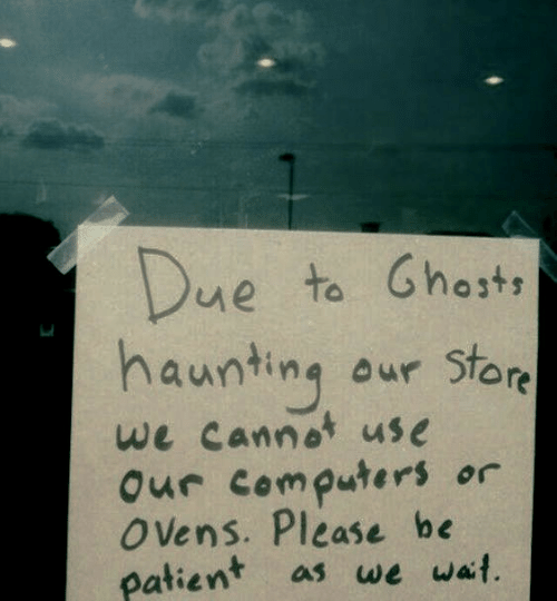 Computers: Due  haunting  to Ghosts  aur Store  we cannot use  Our computers  O ens. Please be  patient  or  as we wait.