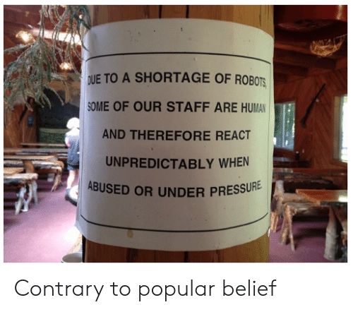 Belief, Human, and Staff: DUE TO A SHORTAGE OF ROBOTS  OME OF OUR STAFF ARE HUMAN  AND THEREFORE REACT  UNPREDICTABLY WHEN  ABUSED OR UNDER PRESSU  RE Contrary to popular belief