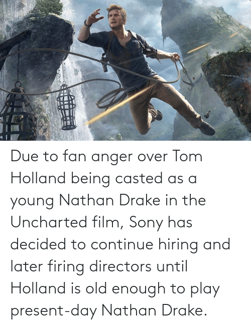 Casted: Due to fan anger over Tom Holland being casted as a young Nathan Drake in the Uncharted film, Sony has decided to continue hiring and later firing directors until Holland is old enough to play present-day Nathan Drake.