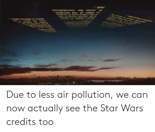 Due To: Due to less air pollution, we can now actually see the Star Wars credits too