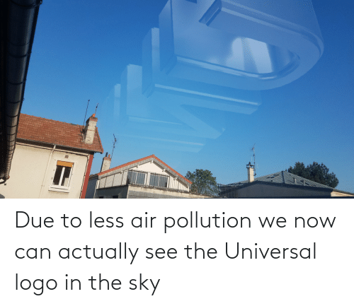 Due To: Due to less air pollution we now can actually see the Universal logo in the sky