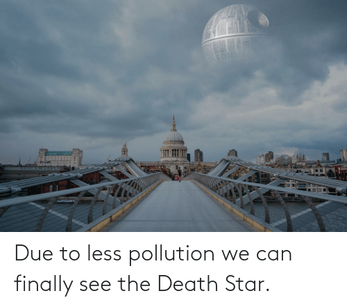 Due To: Due to less pollution we can finally see the Death Star.