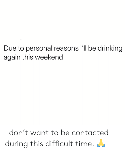 Drinking, Memes, and Time: Due to personal reasons I'll be drinking  again this weekend I don't want to be contacted during this difficult time. 🙏