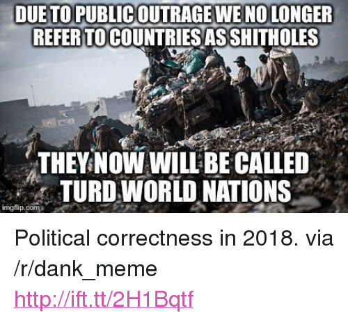 "Dank, Meme, and Http: DUE TO PUBLICOUTRAGE WENO LONGER  REFER TO COUNTRIES ASSHITHOLES  THEYNOWWILLBE CALLED  TURD WORLD NATIONS  imgflip.com <p>Political correctness in 2018. via /r/dank_meme <a href=""http://ift.tt/2H1Bqtf"">http://ift.tt/2H1Bqtf</a></p>"