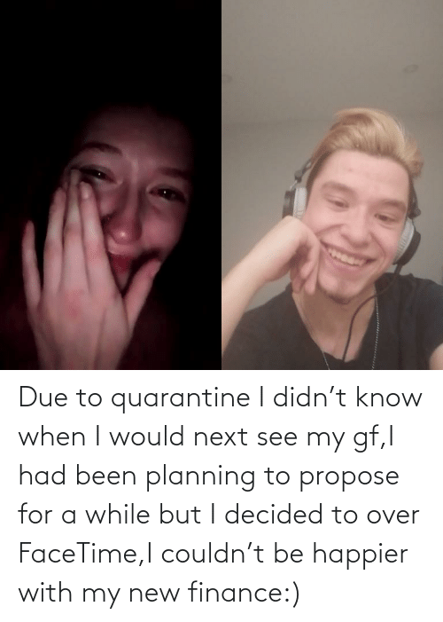Due: Due to quarantine I didn't know when I would next see my gf,I had been planning to propose for a while but I decided to over FaceTime,I couldn't be happier with my new finance:)