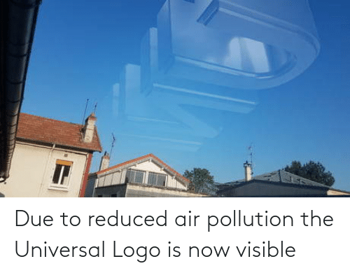 Due To: Due to reduced air pollution the Universal Logo is now visible