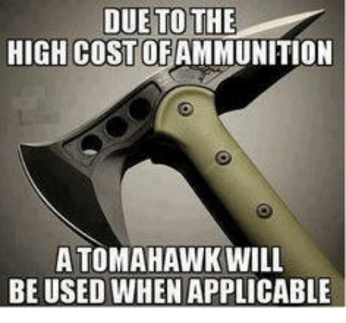 Tomahawked: DUE TO THE  HIGH COST OF AMMUNITION  A TOMAHAWK WILL  BE USED WHEN APPLICABLE