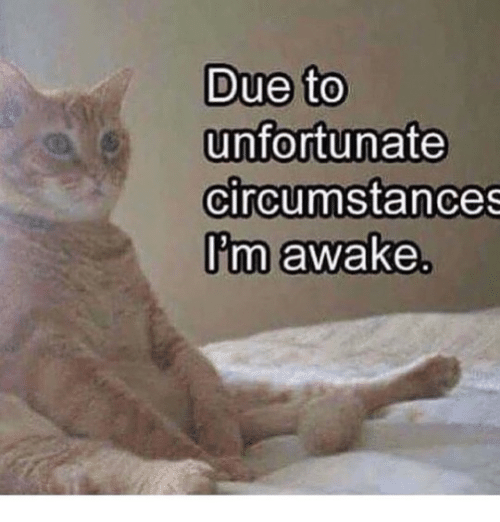 Awake, Unfortunate, and Circumstances: Due to  unfortunate  circumstances  Um awake.